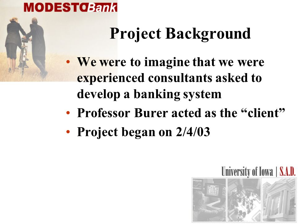 Project Background We were to imagine that we were experienced consultants asked to develop a banking system Professor Burer acted as the client Project began on 2/4/03