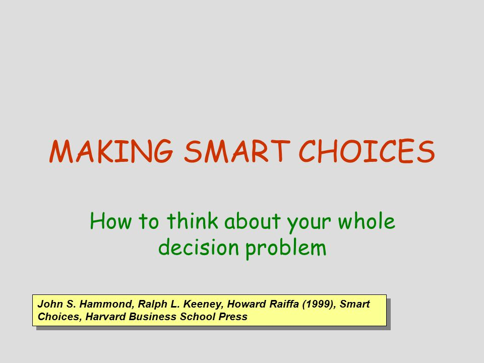 MAKING SMART CHOICES How to think about your whole decision problem John S.