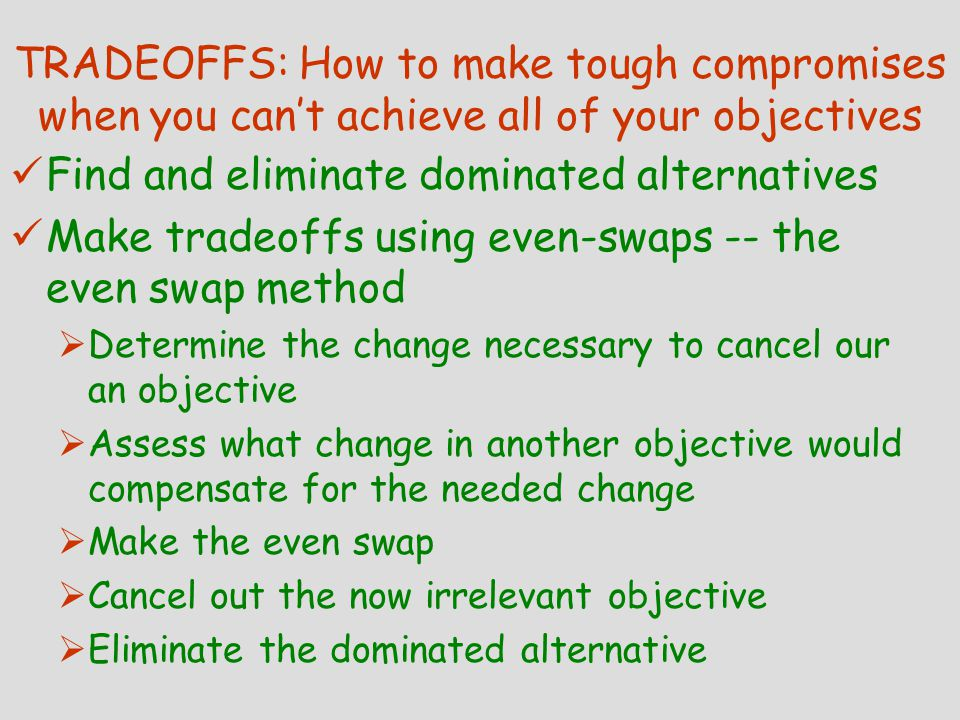 TRADEOFFS: How to make tough compromises when you can't achieve all of your objectives Find and eliminate dominated alternatives Make tradeoffs using even-swaps -- the even swap method  Determine the change necessary to cancel our an objective  Assess what change in another objective would compensate for the needed change  Make the even swap  Cancel out the now irrelevant objective  Eliminate the dominated alternative