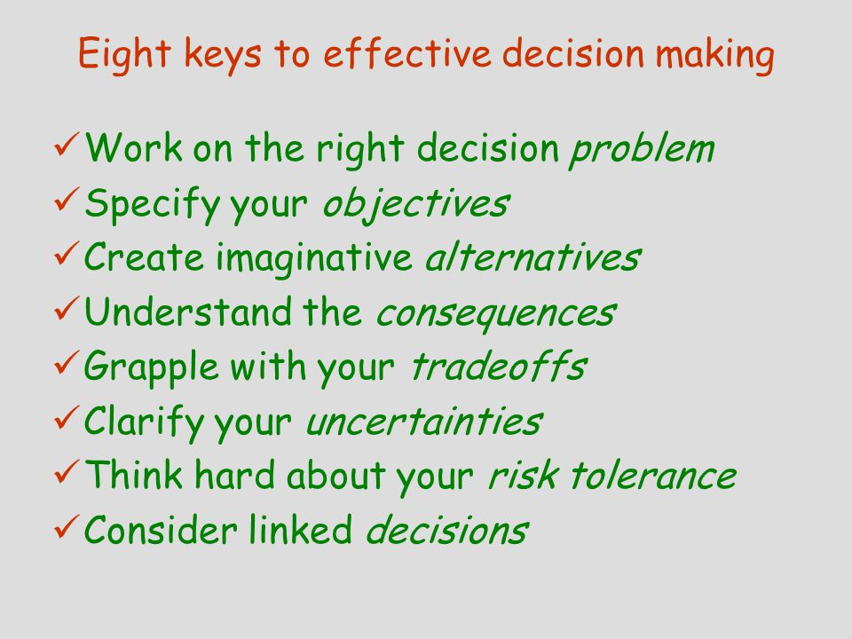 LINKED DECISIONS: How to plan ahead by effectively coordinating current and future decisions Linked decisions are complex Make smart linked decisions by planning ahead Follow six steps to analyze linked decisions  Understand the basic decision problem  Identify ways to reduce critical uncertainties  Identify future decisions linked to the basic decision  Understand the relationships in linked decisions  Decide on what to do in the basic decision  Treat later decisions as new decision problems Keep all your options open with flexible plans  All-weather plans  Short-cycle plans  Option wideners  Be prepared plans
