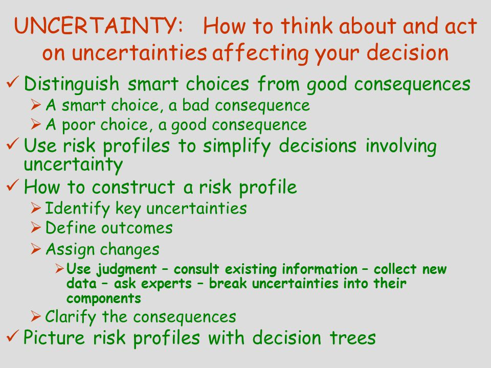 UNCERTAINTY: How to think about and act on uncertainties affecting your decision Distinguish smart choices from good consequences  A smart choice, a bad consequence  A poor choice, a good consequence Use risk profiles to simplify decisions involving uncertainty How to construct a risk profile  Identify key uncertainties  Define outcomes  Assign changes  Use judgment – consult existing information – collect new data – ask experts – break uncertainties into their components  Clarify the consequences Picture risk profiles with decision trees