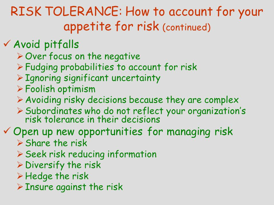 RISK TOLERANCE: How to account for your appetite for risk (continued) Avoid pitfalls  Over focus on the negative  Fudging probabilities to account for risk  Ignoring significant uncertainty  Foolish optimism  Avoiding risky decisions because they are complex  Subordinates who do not reflect your organization's risk tolerance in their decisions Open up new opportunities for managing risk  Share the risk  Seek risk reducing information  Diversify the risk  Hedge the risk  Insure against the risk