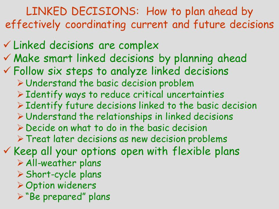 LINKED DECISIONS: How to plan ahead by effectively coordinating current and future decisions Linked decisions are complex Make smart linked decisions by planning ahead Follow six steps to analyze linked decisions  Understand the basic decision problem  Identify ways to reduce critical uncertainties  Identify future decisions linked to the basic decision  Understand the relationships in linked decisions  Decide on what to do in the basic decision  Treat later decisions as new decision problems Keep all your options open with flexible plans  All-weather plans  Short-cycle plans  Option wideners  Be prepared plans