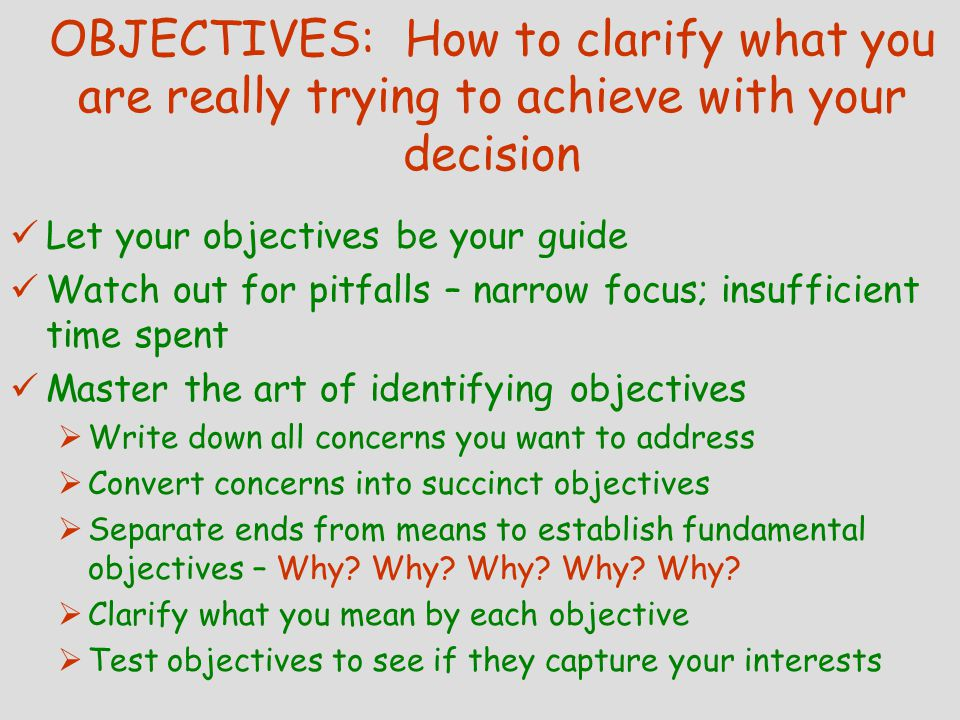 OBJECTIVES: How to clarify what you are really trying to achieve with your decision (continued) Practical advice for nailing down objectives  Objectives are personal  Different objectives suit different problems  Objectives should not be limited to availability or ease of use of data  Fundamental objectives for similar problems should remain relatively stable over time