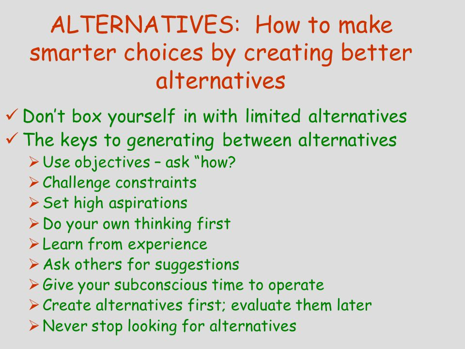 ALTERNATIVES: How to make smarter choices by creating better alternatives Don't box yourself in with limited alternatives The keys to generating between alternatives  Use objectives – ask how.