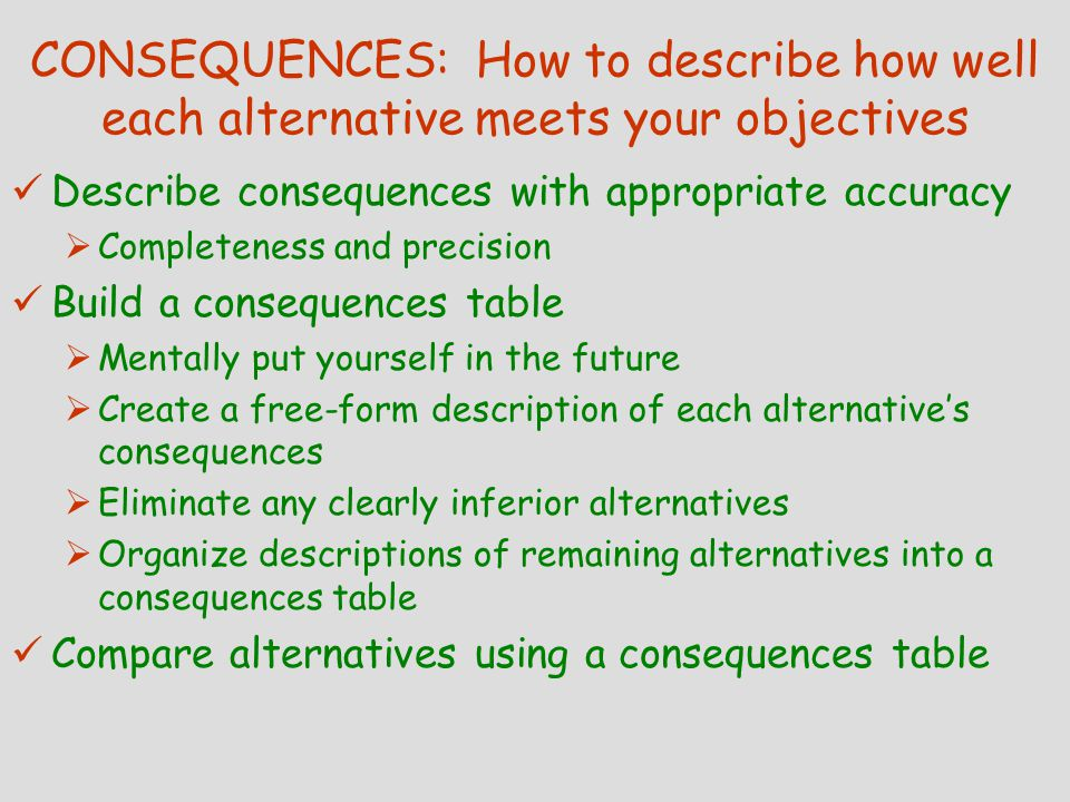 CONSEQUENCES: How to describe how well each alternative meets your objectives Describe consequences with appropriate accuracy  Completeness and precision Build a consequences table  Mentally put yourself in the future  Create a free-form description of each alternative's consequences  Eliminate any clearly inferior alternatives  Organize descriptions of remaining alternatives into a consequences table Compare alternatives using a consequences table