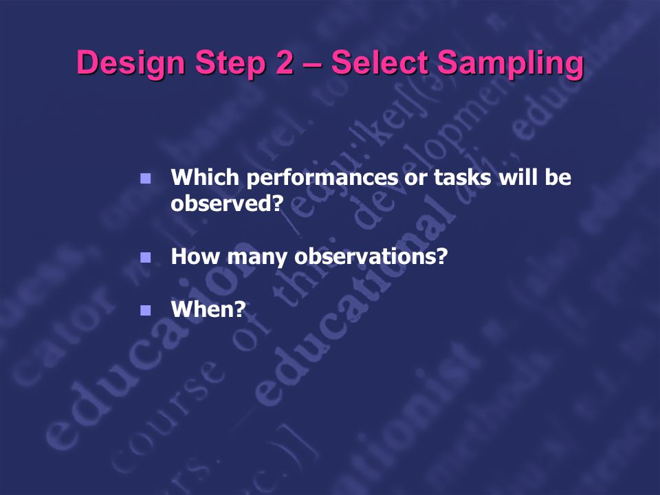 Slide 18 Design Step 2 – Select Sampling Which performances or tasks will be observed? How many observations? When?