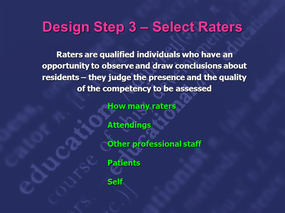 Slide 19 Design Step 3 – Select Raters Raters are qualified individuals who have an opportunity to observe and draw conclusions about residents – they judge the presence and the quality of the competency to be assessed How many raters Attendings Other professional staff PatientsSelf