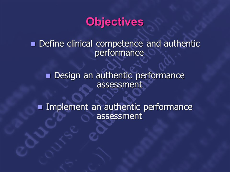 Slide 2 Objectives Define clinical competence and authentic performance Define clinical competence and authentic performance Design an authentic performance assessment Design an authentic performance assessment Implement an authentic performance assessment Implement an authentic performance assessment