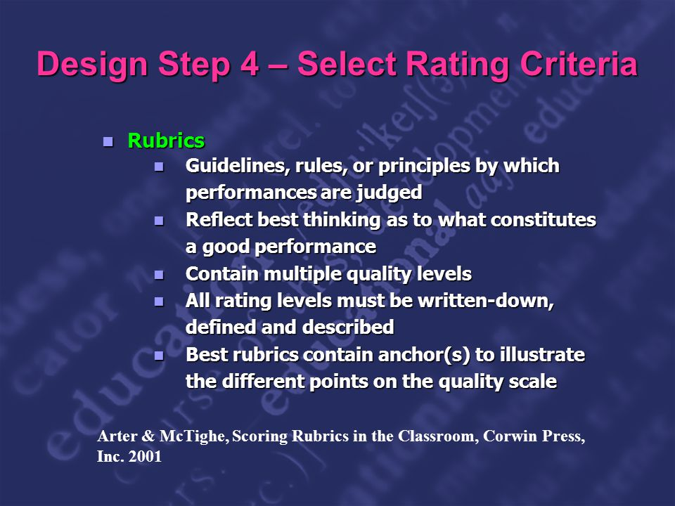 Slide 22 Design Step 4 – Select Rating Criteria Rubrics Rubrics Guidelines, rules, or principles by which performances are judged Guidelines, rules, or principles by which performances are judged Reflect best thinking as to what constitutes a good performance Reflect best thinking as to what constitutes a good performance Contain multiple quality levels Contain multiple quality levels All rating levels must be written-down, defined and described All rating levels must be written-down, defined and described Best rubrics contain anchor(s) to illustrate the different points on the quality scale Best rubrics contain anchor(s) to illustrate the different points on the quality scale Arter & McTighe, Scoring Rubrics in the Classroom, Corwin Press, Inc.