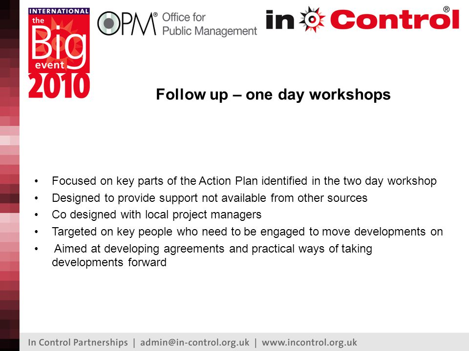 Follow up – one day workshops Focused on key parts of the Action Plan identified in the two day workshop Designed to provide support not available from other sources Co designed with local project managers Targeted on key people who need to be engaged to move developments on Aimed at developing agreements and practical ways of taking developments forward