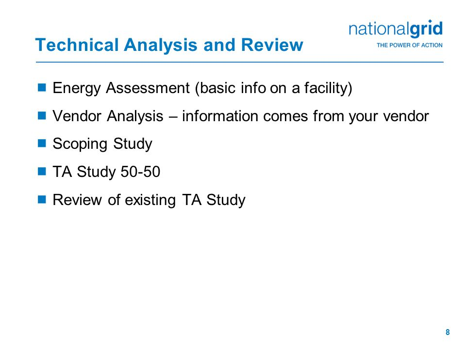 8 Technical Analysis and Review  Energy Assessment (basic info on a facility)  Vendor Analysis – information comes from your vendor  Scoping Study  TA Study 50-50  Review of existing TA Study