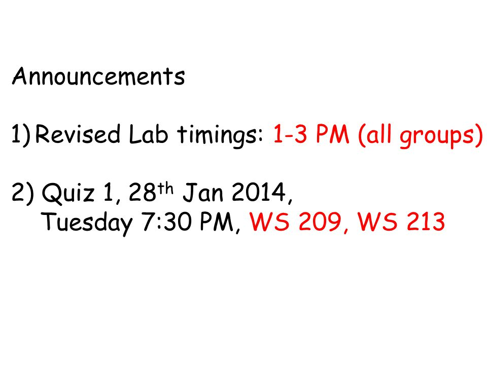 Announcements 1)Revised Lab timings: 1-3 PM (all groups) 2) Quiz 1, 28 th Jan 2014, Tuesday 7:30 PM, WS 209, WS 213