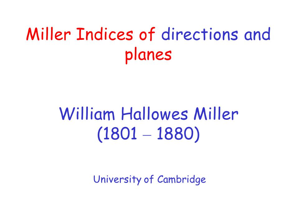 Miller Indices of directions and planes William Hallowes Miller (1801 – 1880) University of Cambridge