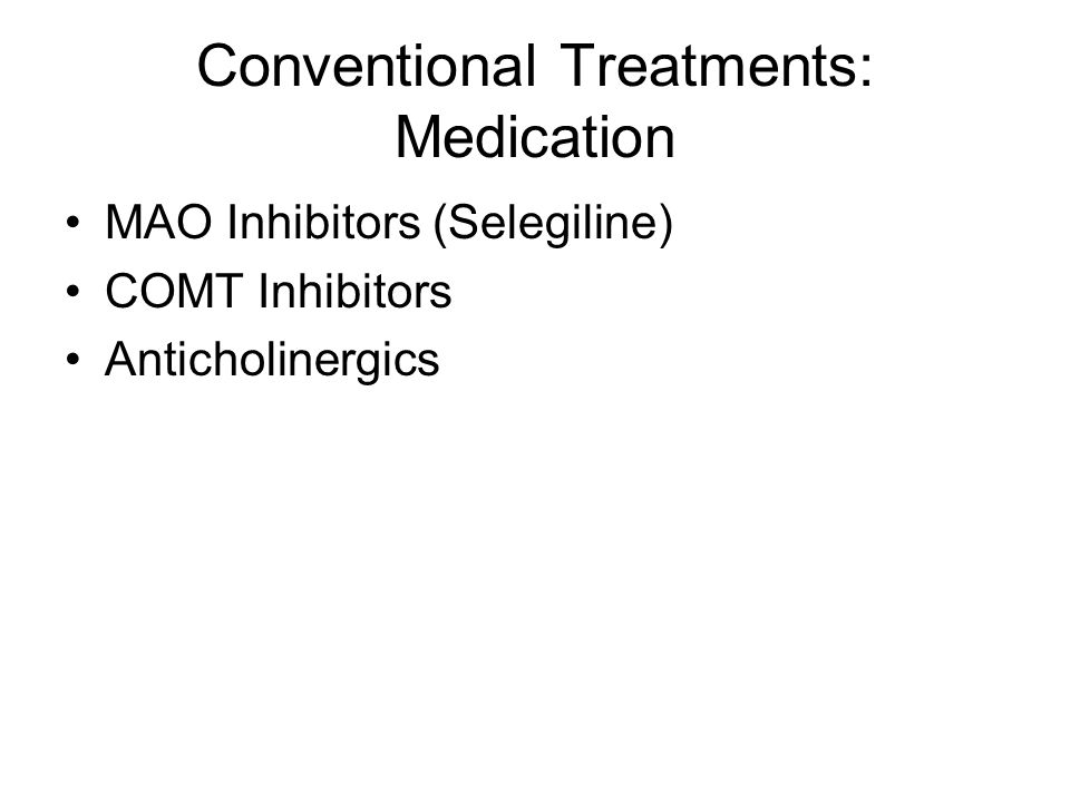Conventional Treatments: Medication MAO Inhibitors (Selegiline) COMT Inhibitors Anticholinergics
