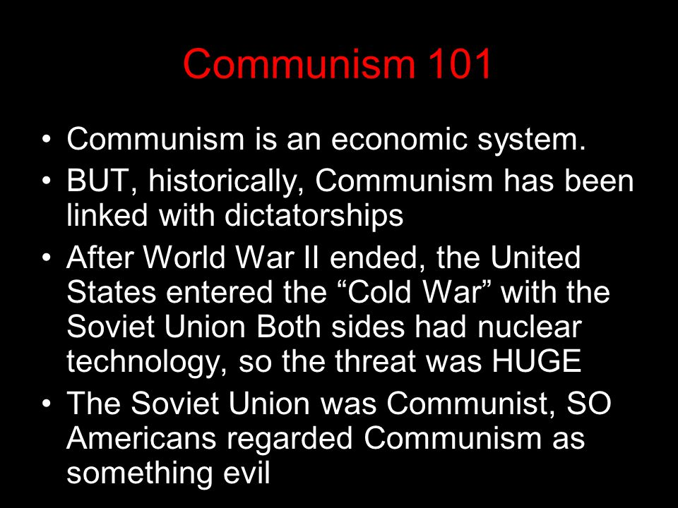 Communism 101 Communism is an economic system. BUT, historically, Communism has been linked with dictatorships After World War II ended, the United St