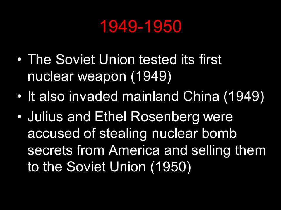 1949-1950 The Soviet Union tested its first nuclear weapon (1949) It also invaded mainland China (1949) Julius and Ethel Rosenberg were accused of ste