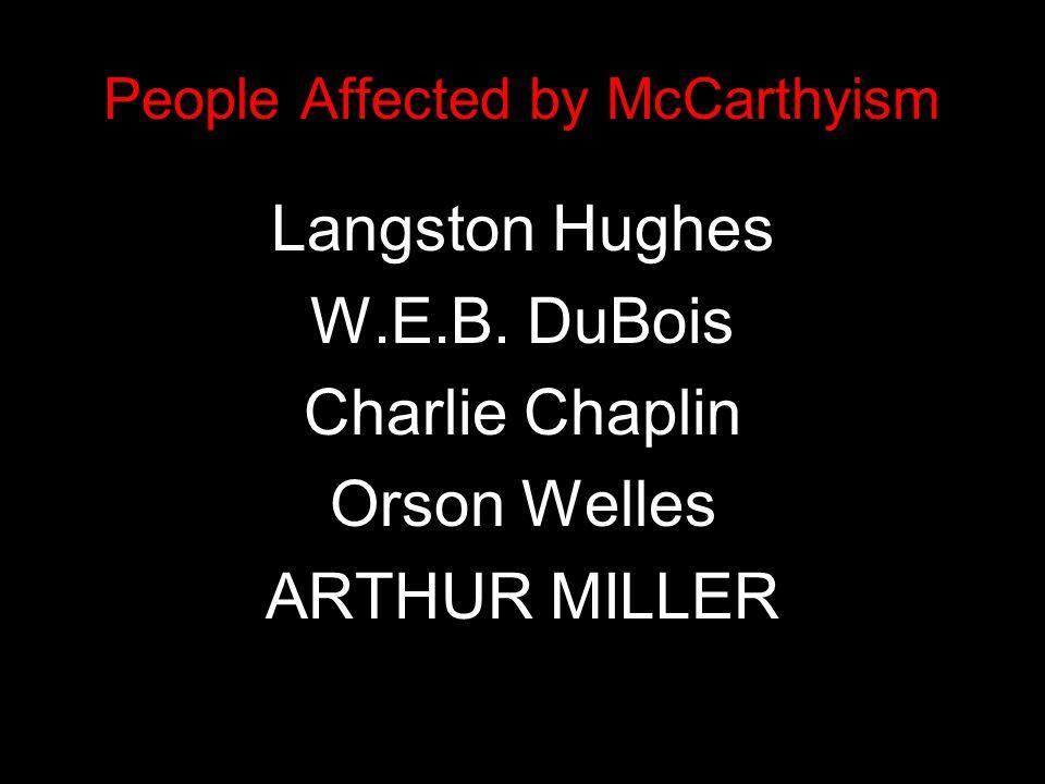 People Affected by McCarthyism Langston Hughes W.E.B. DuBois Charlie Chaplin Orson Welles ARTHUR MILLER