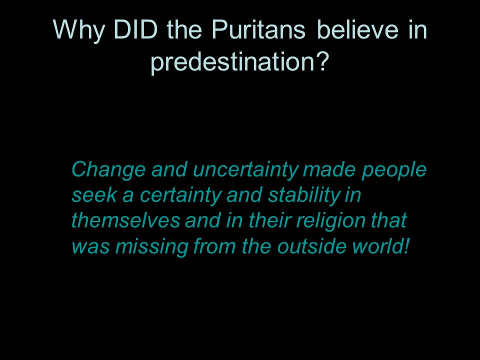 Why DID the Puritans believe in predestination? Change and uncertainty made people seek a certainty and stability in themselves and in their religion
