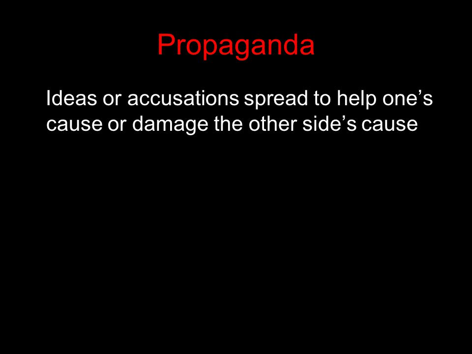 Propaganda Ideas or accusations spread to help one's cause or damage the other side's cause