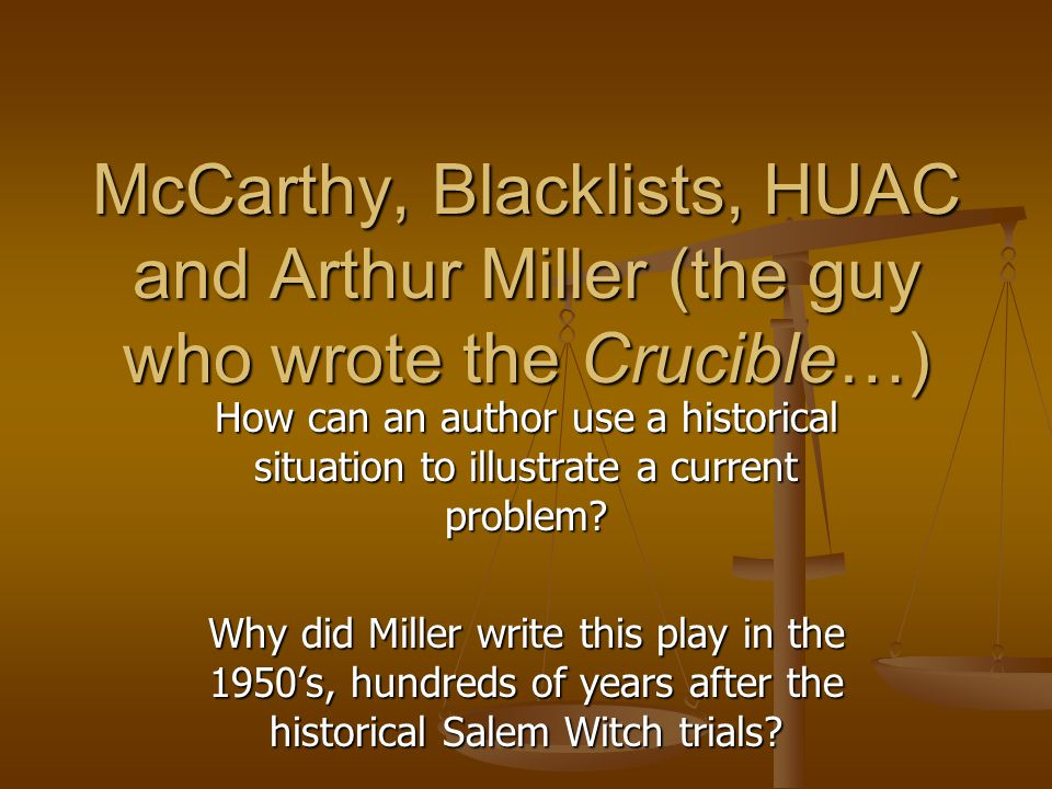 McCarthy, Blacklists, HUAC and Arthur Miller (the guy who wrote the Crucible…) How can an author use a historical situation to illustrate a current problem.