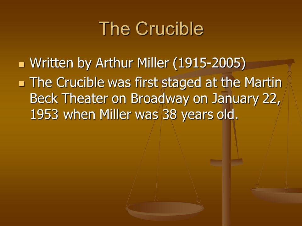 The Crucible Written by Arthur Miller ( ) Written by Arthur Miller ( ) The Crucible was first staged at the Martin Beck Theater on Broadway on January 22, 1953 when Miller was 38 years old.
