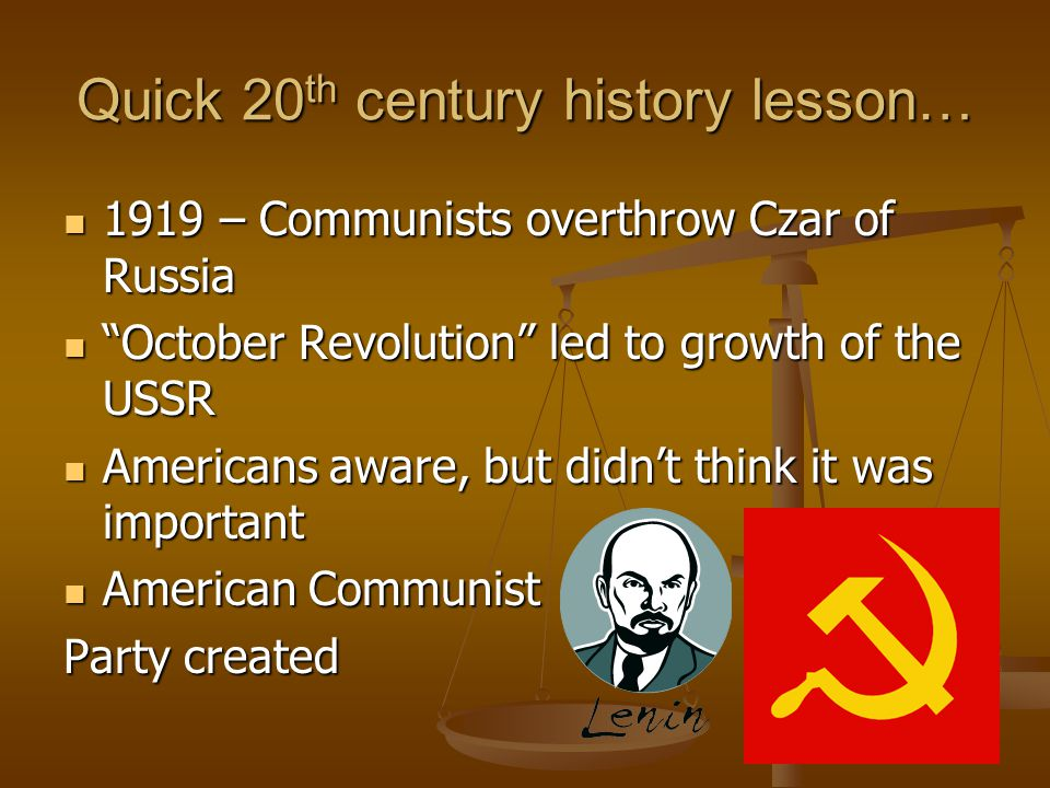 Quick 20 th century history lesson… 1919 – Communists overthrow Czar of Russia 1919 – Communists overthrow Czar of Russia October Revolution led to growth of the USSR October Revolution led to growth of the USSR Americans aware, but didn't think it was important Americans aware, but didn't think it was important American Communist American Communist Party created