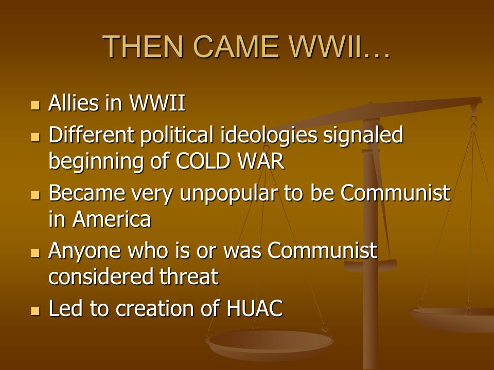 THEN CAME WWII… Allies in WWII Allies in WWII Different political ideologies signaled beginning of COLD WAR Different political ideologies signaled beginning of COLD WAR Became very unpopular to be Communist in America Became very unpopular to be Communist in America Anyone who is or was Communist considered threat Anyone who is or was Communist considered threat Led to creation of HUAC Led to creation of HUAC
