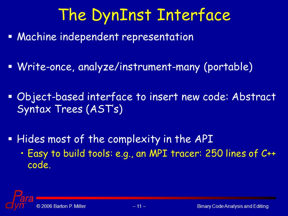 – 11 –© 2006 Barton P. Miller Binary Code Analysis and Editing The DynInst Interface  Machine independent representation  Write-once, analyze/instru