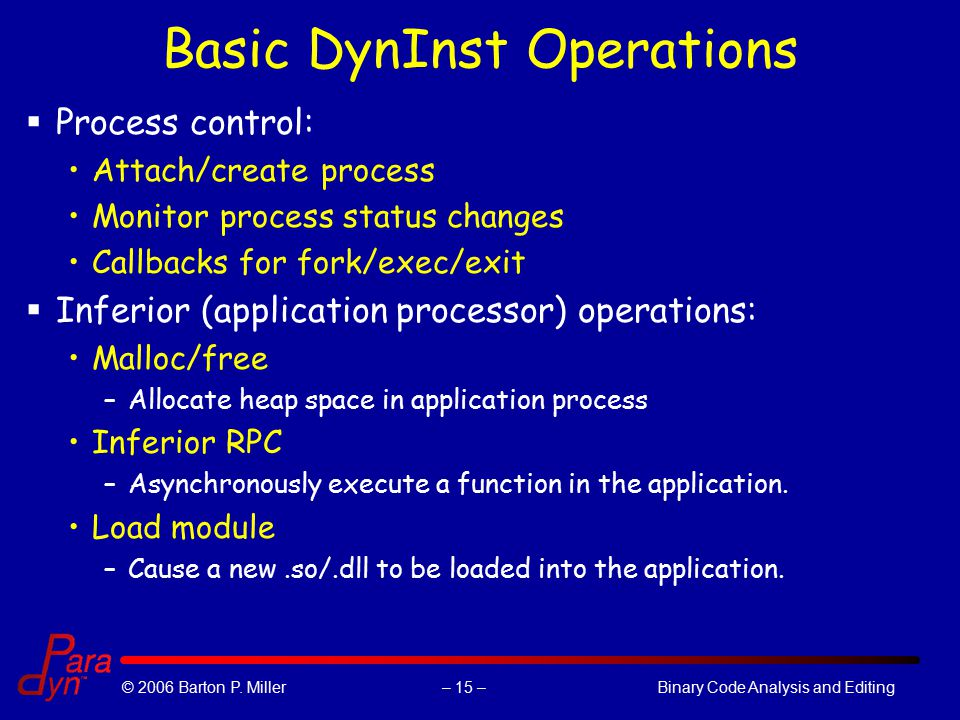 – 15 –© 2006 Barton P. Miller Binary Code Analysis and Editing Basic DynInst Operations  Process control: Attach/create process Monitor process statu