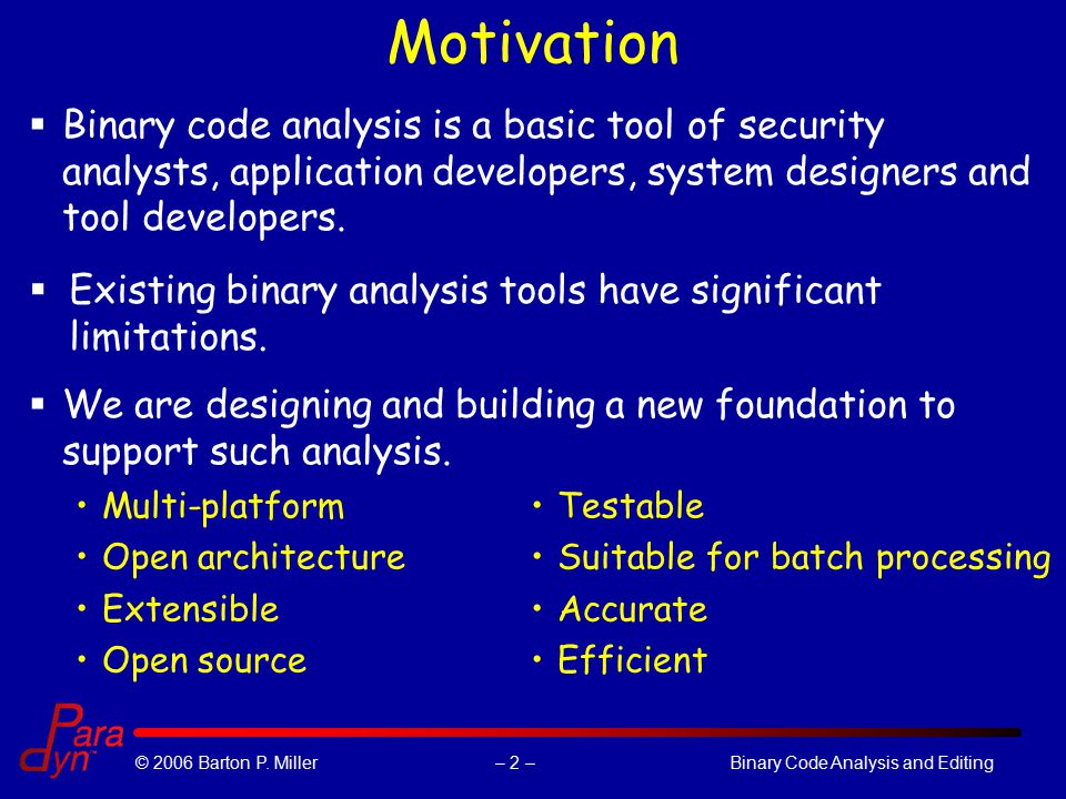 – 2 –© 2006 Barton P. Miller Binary Code Analysis and Editing Motivation Multi-platform Open architecture Extensible Open source Testable Suitable for