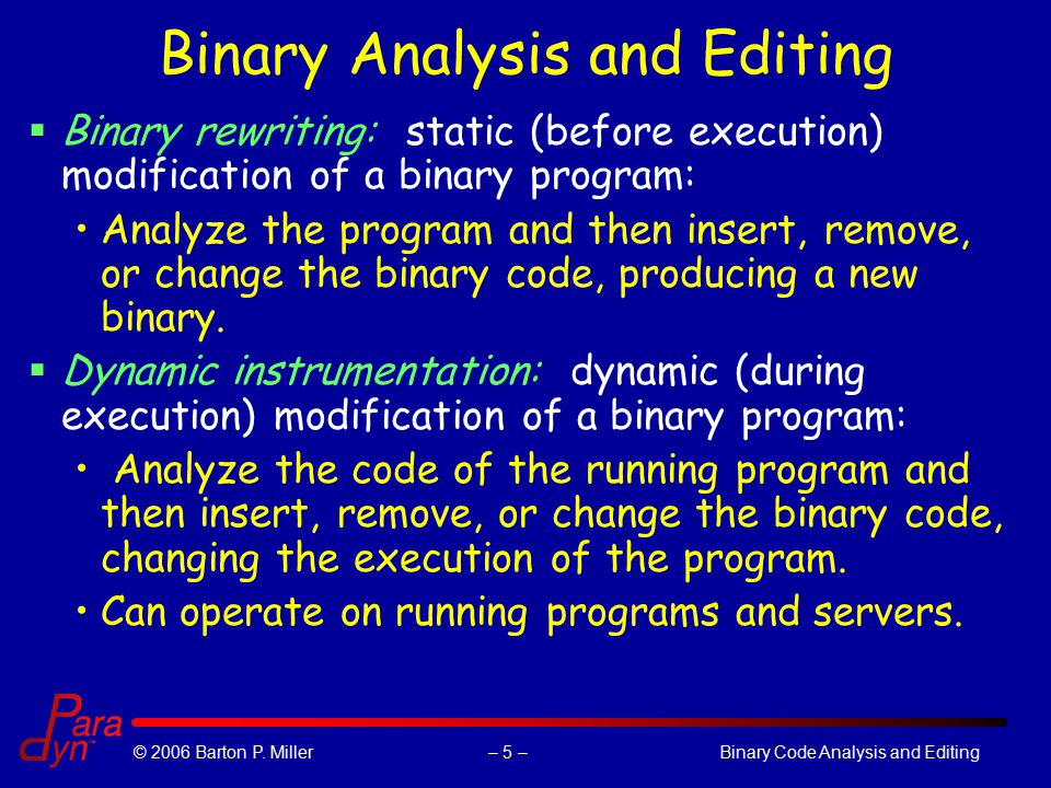 – 5 –© 2006 Barton P. Miller Binary Code Analysis and Editing Binary Analysis and Editing  Binary rewriting: static (before execution) modification o