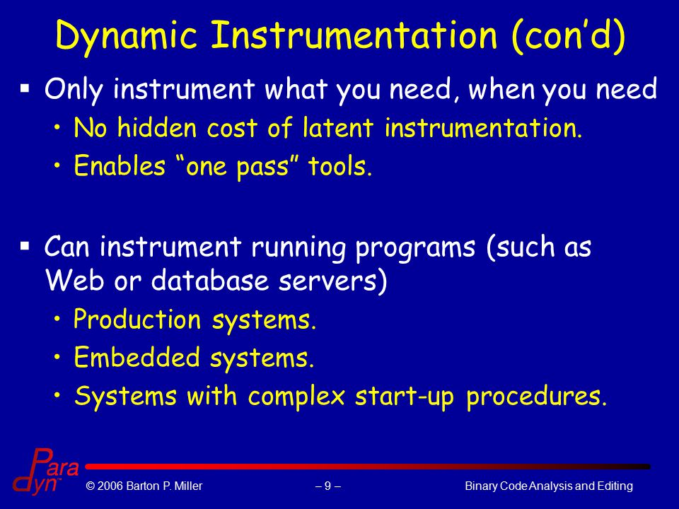 – 9 –© 2006 Barton P. Miller Binary Code Analysis and Editing Dynamic Instrumentation (con'd)  Only instrument what you need, when you need No hidden