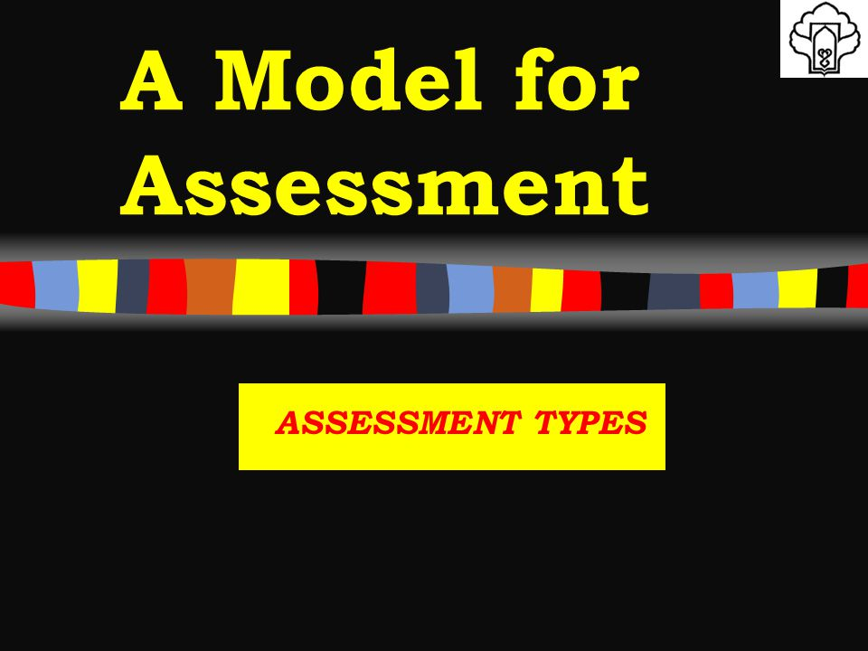 A Model for Assessment ASSESSMENT TYPES