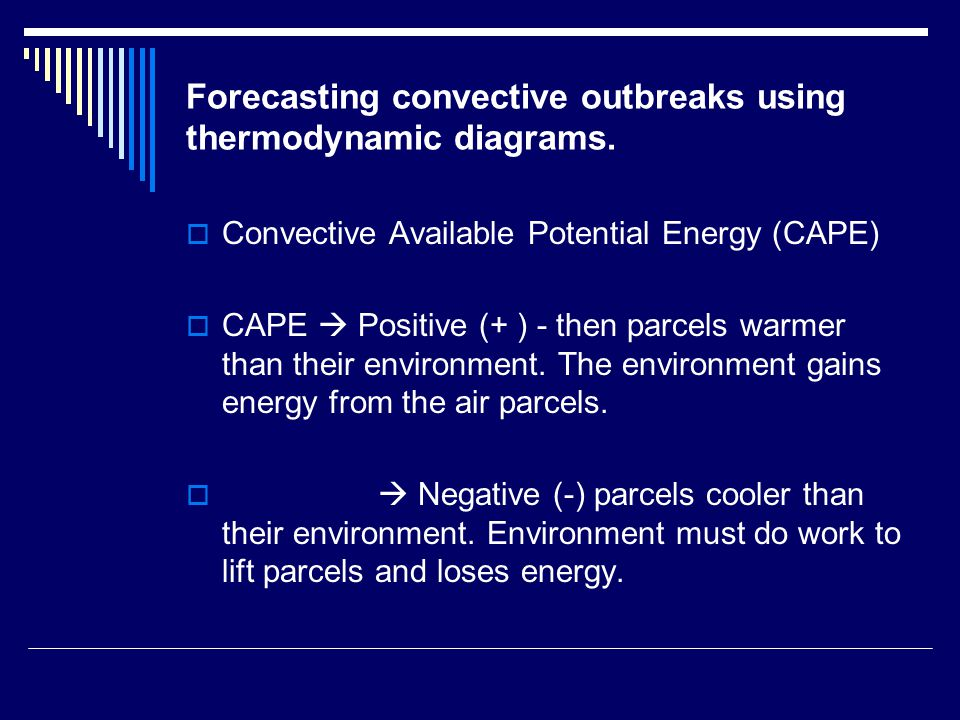 Forecasting convective outbreaks using thermodynamic diagrams.  Convective Available Potential Energy (CAPE)  CAPE  Positive (+ ) - then parcels wa