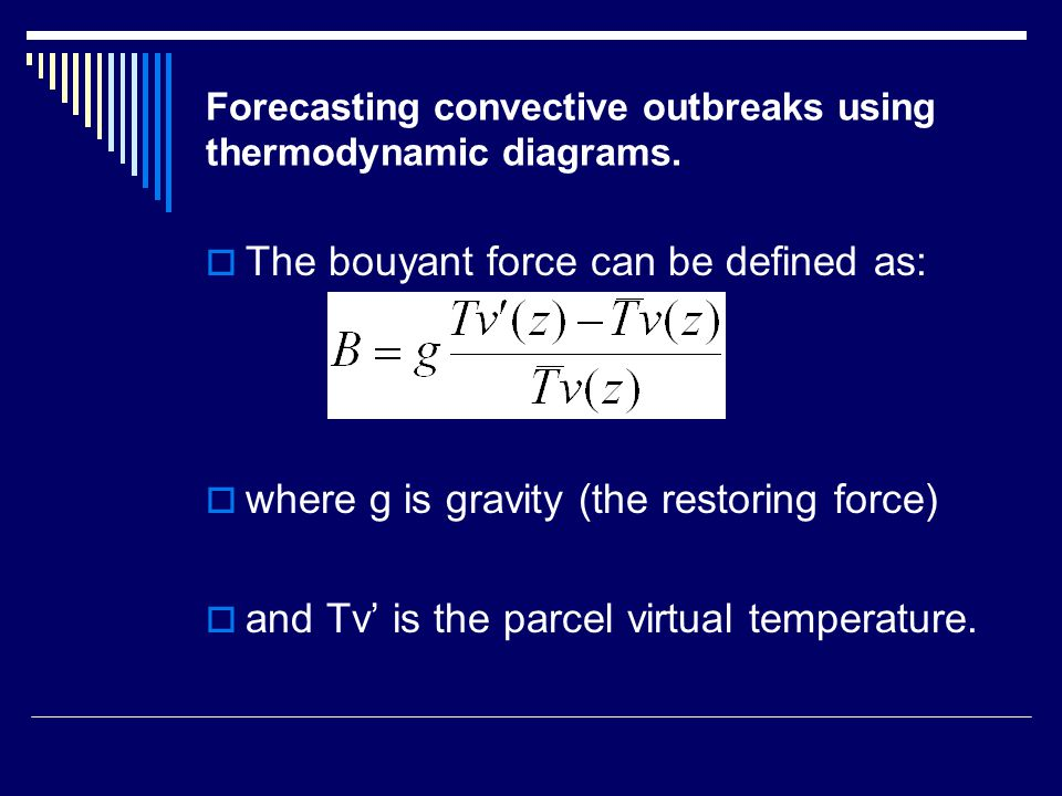 Forecasting convective outbreaks using thermodynamic diagrams.  The bouyant force can be defined as:  where g is gravity (the restoring force)  and