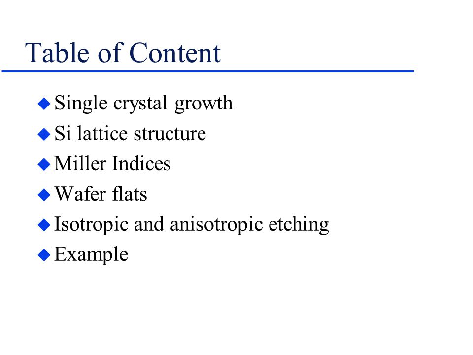 Table of Content  Single crystal growth  Si lattice structure  Miller Indices  Wafer flats  Isotropic and anisotropic etching  Example