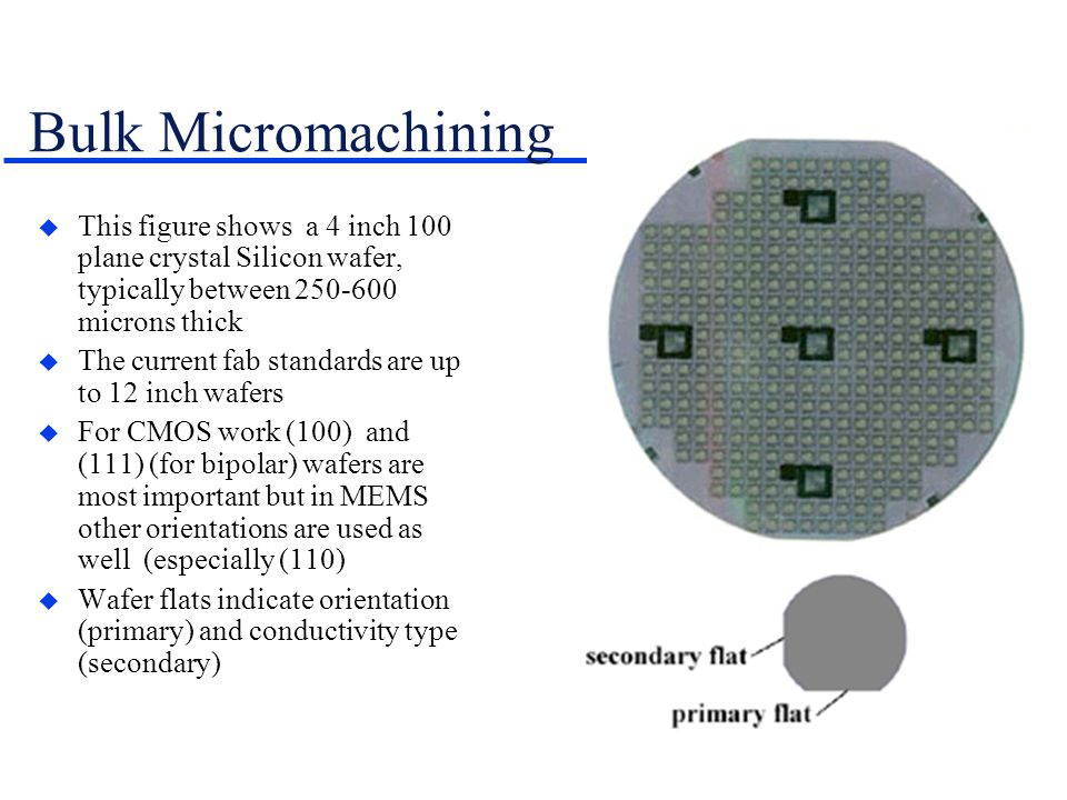  This figure shows a 4 inch 100 plane crystal Silicon wafer, typically between 250-600 microns thick  The current fab standards are up to 12 inch wafers  For CMOS work (100) and (111) (for bipolar) wafers are most important but in MEMS other orientations are used as well (especially (110)  Wafer flats indicate orientation (primary) and conductivity type (secondary) Bulk Micromachining