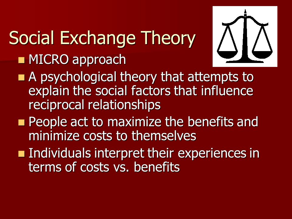 Social Exchange Theory MICRO approach MICRO approach A psychological theory that attempts to explain the social factors that influence reciprocal rela