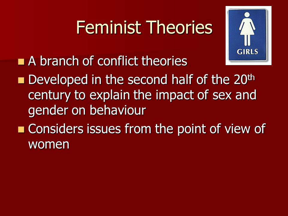 Feminist Theories A branch of conflict theories A branch of conflict theories Developed in the second half of the 20 th century to explain the impact