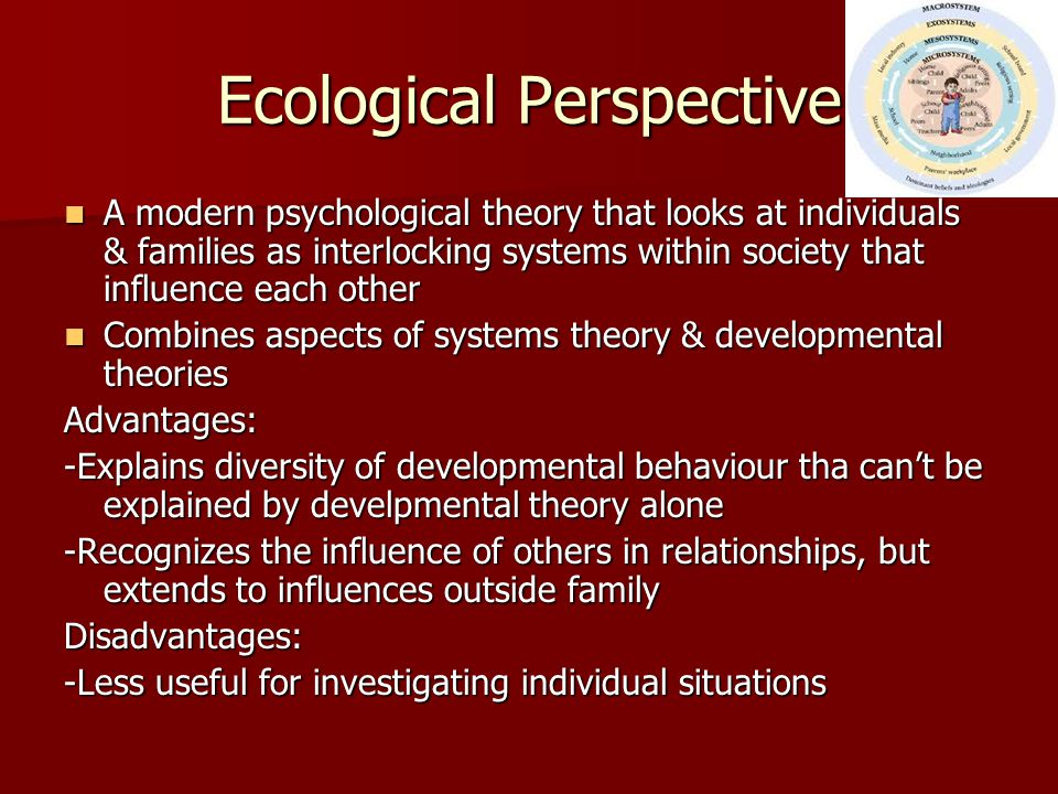Ecological Perspective A modern psychological theory that looks at individuals & families as interlocking systems within society that influence each o