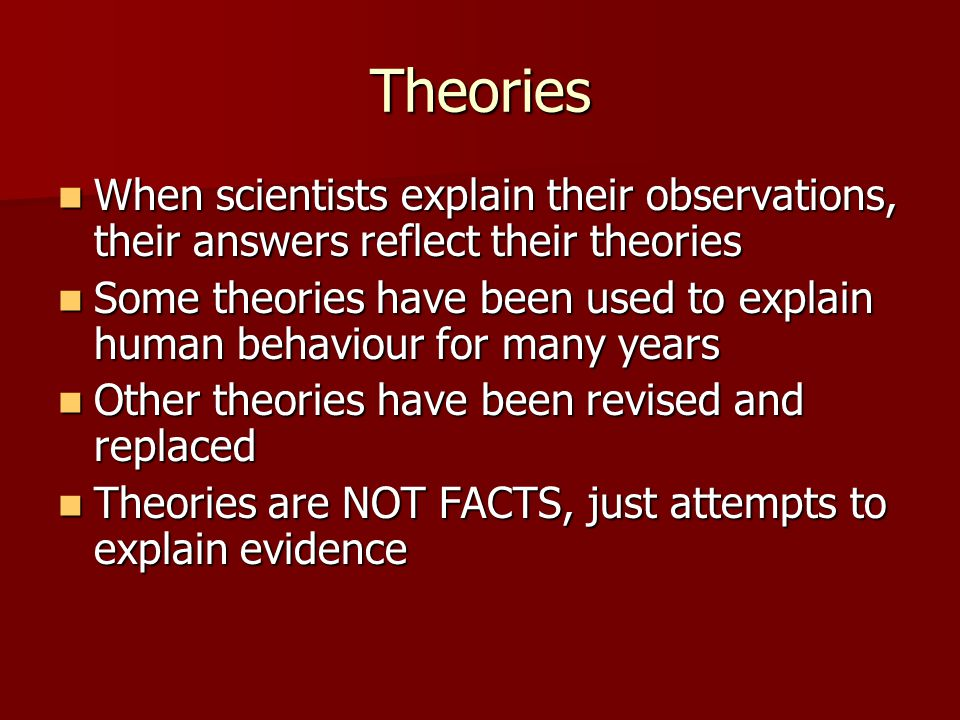 Theories When scientists explain their observations, their answers reflect their theories When scientists explain their observations, their answers re
