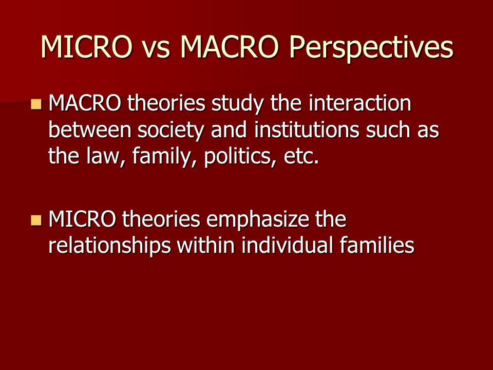 MICRO vs MACRO Perspectives MACRO theories study the interaction between society and institutions such as the law, family, politics, etc. MACRO theori