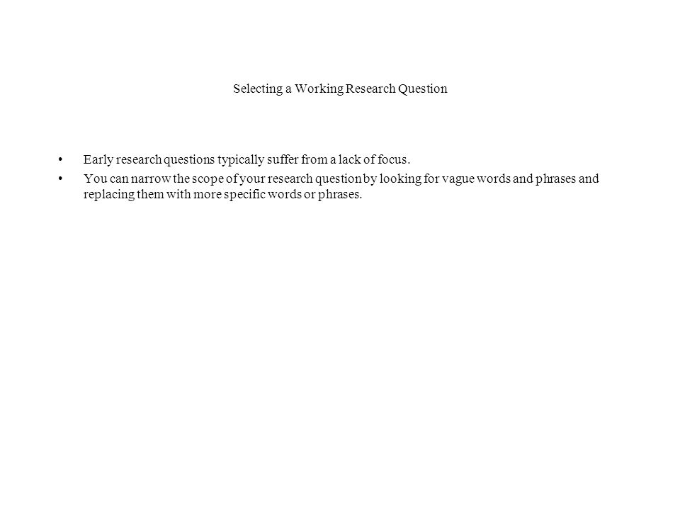 Selecting a Working Research Question Early research questions typically suffer from a lack of focus.