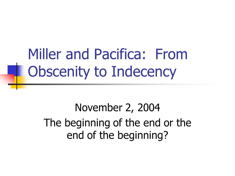 Miller and Pacifica: From Obscenity to Indecency November 2, 2004 The beginning of the end or the end of the beginning