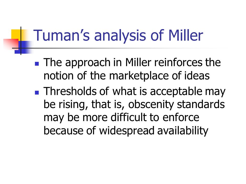 Tuman's analysis of Miller The approach in Miller reinforces the notion of the marketplace of ideas Thresholds of what is acceptable may be rising, that is, obscenity standards may be more difficult to enforce because of widespread availability