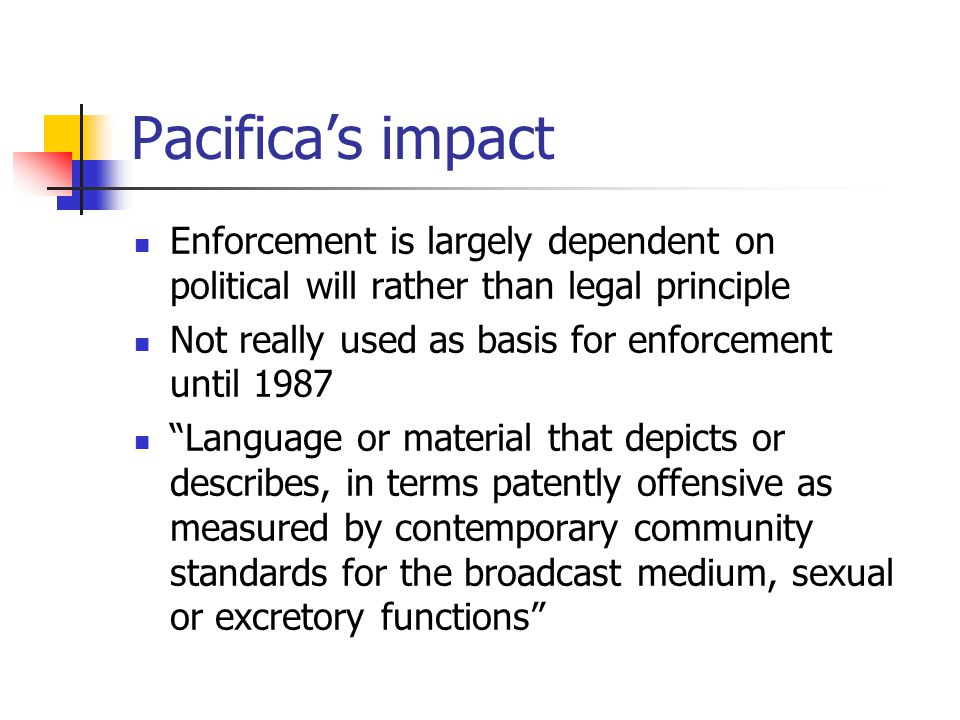 Pacifica's impact Enforcement is largely dependent on political will rather than legal principle Not really used as basis for enforcement until 1987 Language or material that depicts or describes, in terms patently offensive as measured by contemporary community standards for the broadcast medium, sexual or excretory functions