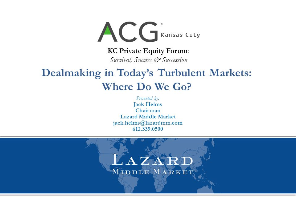 Dealmaking in Today's Turbulent Markets: Where Do We Go? Presented by: Jack Helms Chairman Lazard Middle Market jack.helms@lazardmm.com 612.339.0500 K
