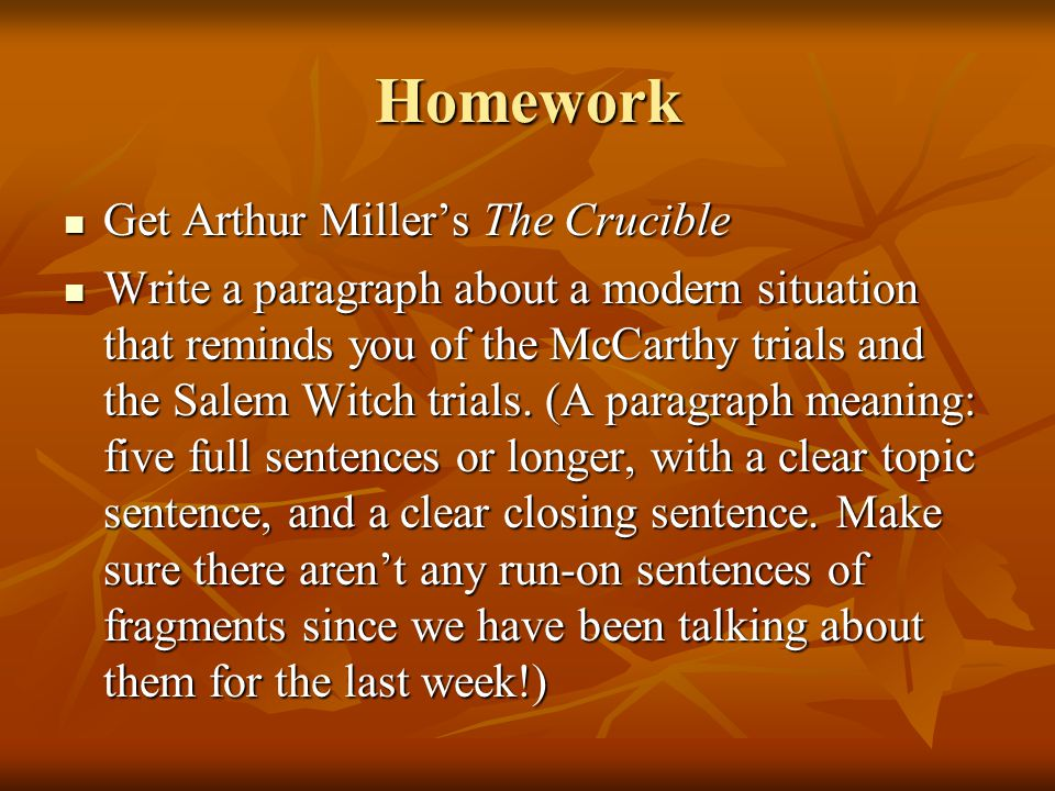 Homework Get Arthur Miller's The Crucible Get Arthur Miller's The Crucible Write a paragraph about a modern situation that reminds you of the McCarthy trials and the Salem Witch trials.