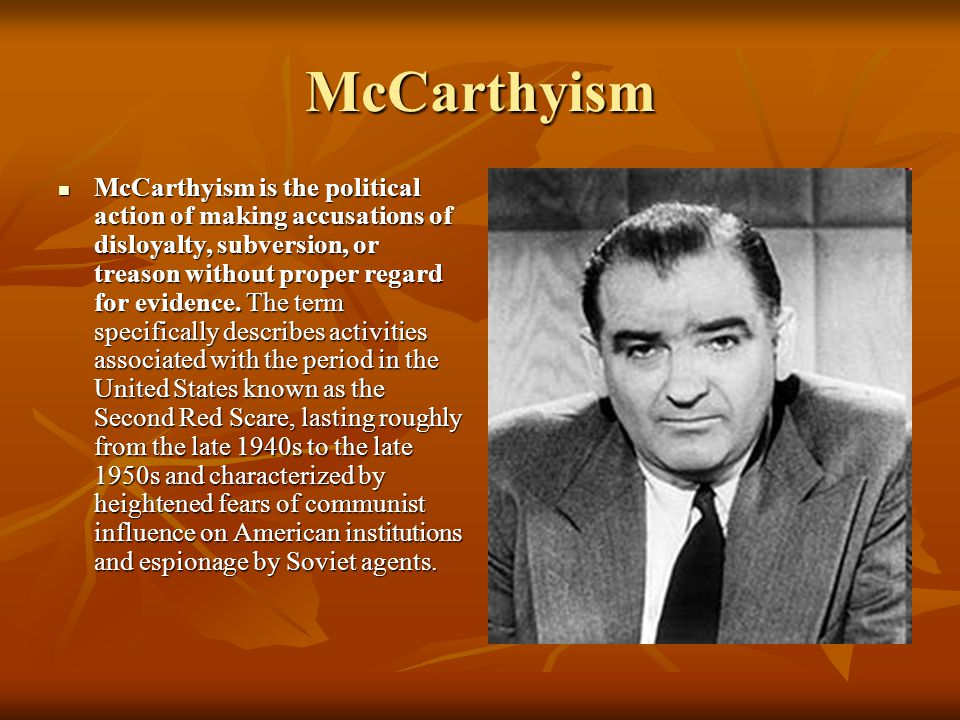 McCarthyism McCarthyism is the political action of making accusations of disloyalty, subversion, or treason without proper regard for evidence.